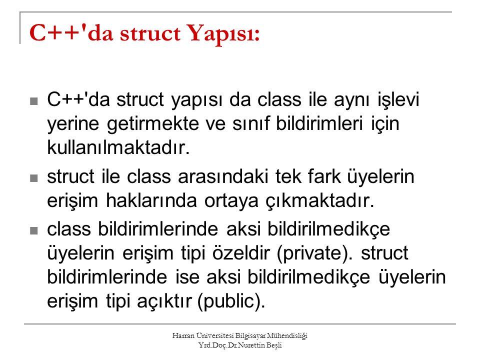 Harran Üniversitesi Bilgisayar Mühendisliği Yrd.Doç.Dr.Nurettin Beşli C++ da struct Yapısı: C++ da struct yapısı da class ile aynı işlevi yerine getirmekte ve sınıf bildirimleri için kullanılmaktadır.