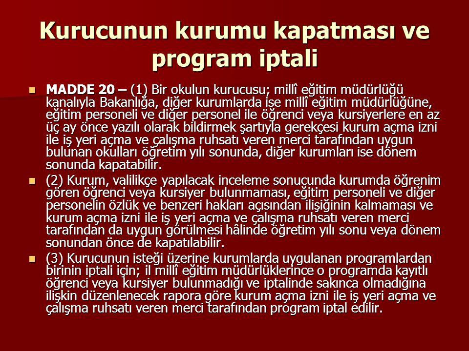 Kurucunun kurumu kapatması ve program iptali MADDE 20 – (1) Bir okulun kurucusu; millî eğitim müdürlüğü kanalıyla Bakanlığa, diğer kurumlarda ise mill