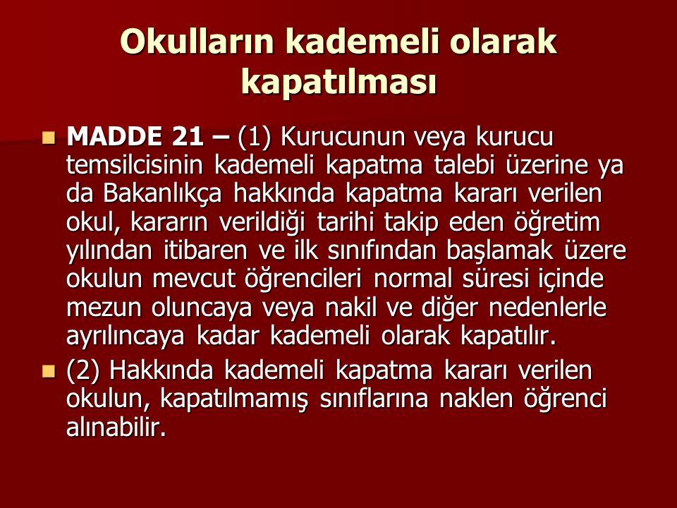 Okulların kademeli olarak kapatılması MADDE 21 – (1) Kurucunun veya kurucu temsilcisinin kademeli kapatma talebi üzerine ya da Bakanlıkça hakkında kap