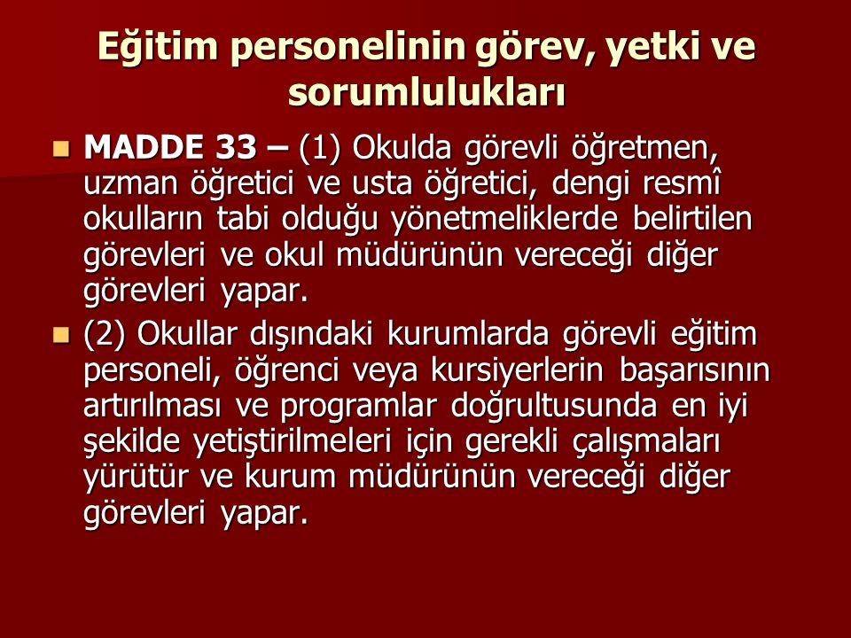 Eğitim personelinin görev, yetki ve sorumlulukları MADDE 33 – (1) Okulda görevli öğretmen, uzman öğretici ve usta öğretici, dengi resmî okulların tabi