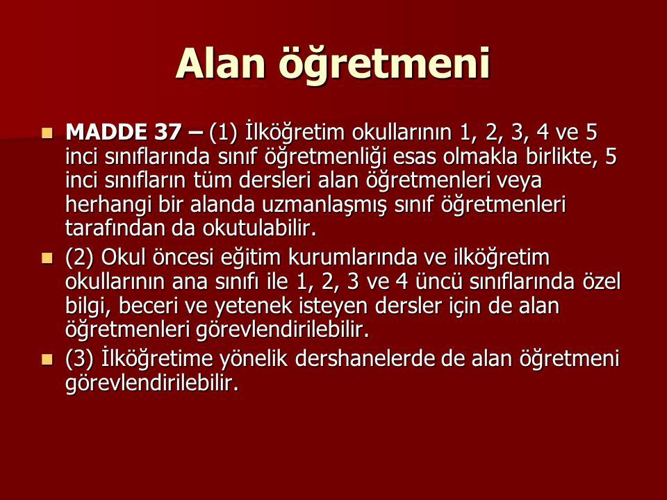 Alan öğretmeni MADDE 37 – (1) İlköğretim okullarının 1, 2, 3, 4 ve 5 inci sınıflarında sınıf öğretmenliği esas olmakla birlikte, 5 inci sınıfların tüm