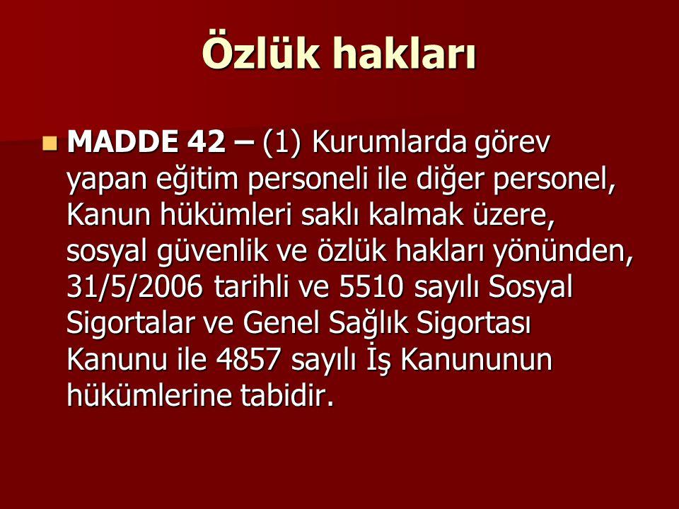 Özlük hakları MADDE 42 – (1) Kurumlarda görev yapan eğitim personeli ile diğer personel, Kanun hükümleri saklı kalmak üzere, sosyal güvenlik ve özlük
