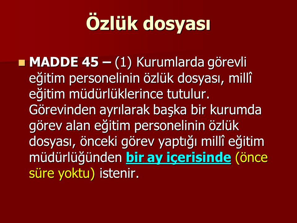 Özlük dosyası MADDE 45 – (1) Kurumlarda görevli eğitim personelinin özlük dosyası, millî eğitim müdürlüklerince tutulur. Görevinden ayrılarak başka bi
