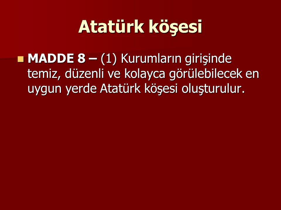 Atatürk köşesi MADDE 8 – (1) Kurumların girişinde temiz, düzenli ve kolayca görülebilecek en uygun yerde Atatürk köşesi oluşturulur. MADDE 8 – (1) Kur