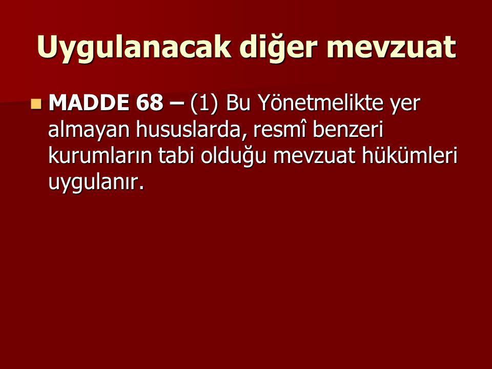 Uygulanacak diğer mevzuat MADDE 68 – (1) Bu Yönetmelikte yer almayan hususlarda, resmî benzeri kurumların tabi olduğu mevzuat hükümleri uygulanır. MAD