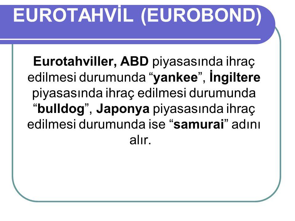 EUROTAHVİL (EUROBOND) Eurotahviller, ABD piyasasında ihraç edilmesi durumunda yankee , İngiltere piyasasında ihraç edilmesi durumunda bulldog , Japonya piyasasında ihraç edilmesi durumunda ise samurai adını alır.