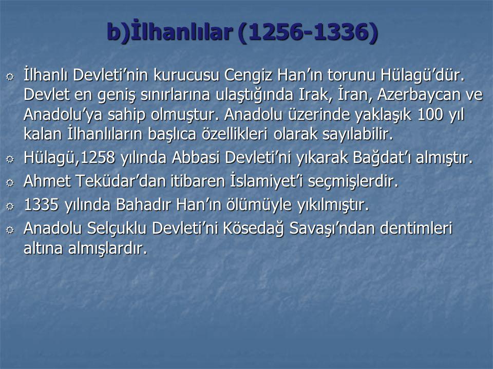 b)İlhanlılar (1256-1336) R İlhanlı Devleti'nin kurucusu Cengiz Han'ın torunu Hülagü'dür. Devlet en geniş sınırlarına ulaştığında Irak, İran, Azerbayca