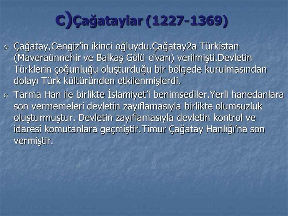 c) Çağataylar (1227-1369) R Çağatay,Cengiz'in ikinci oğluydu.Çağatay2a Türkistan (Maveraünnehir ve Balkaş Gölü civarı) verilmişti.Devletin Türklerin ç