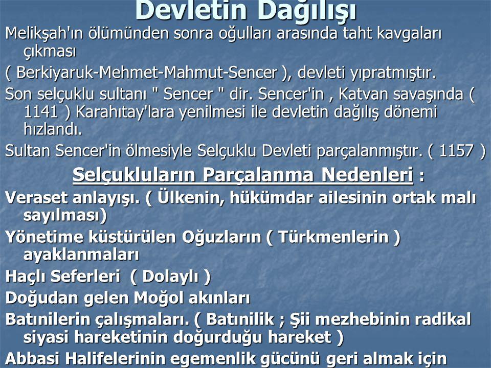 Devletin Dağılışı Melikşah'ın ölümünden sonra oğulları arasında taht kavgaları çıkması ( Berkiyaruk-Mehmet-Mahmut-Sencer ), devleti yıpratmıştır. Son