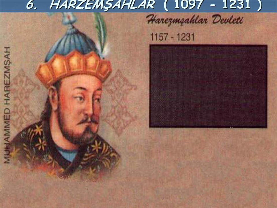 6. HARZEMŞAHLAR ( 1097 - 1231 ) 6. HARZEMŞAHLAR ( 1097 - 1231 )