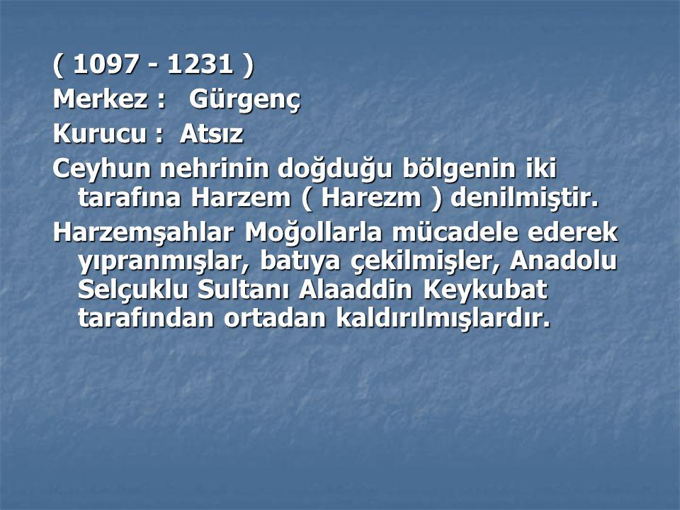 ( 1097 - 1231 ) Merkez : Gürgenç Kurucu : Atsız Ceyhun nehrinin doğduğu bölgenin iki tarafına Harzem ( Harezm ) denilmiştir. Harzemşahlar Moğollarla m