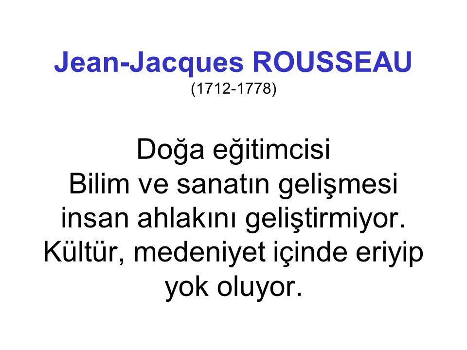 Jean-Jacques ROUSSEAU (1712-1778) Doğa eğitimcisi Bilim ve sanatın gelişmesi insan ahlakını geliştirmiyor. Kültür, medeniyet içinde eriyip yok oluyor.