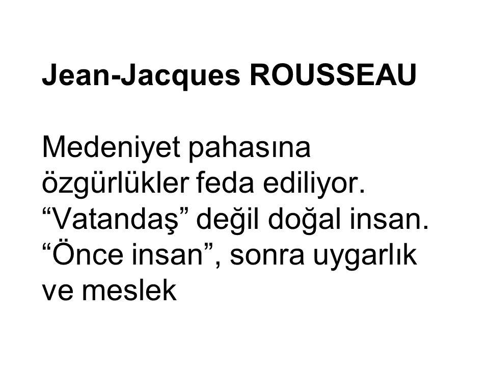 """Jean-Jacques ROUSSEAU Medeniyet pahasına özgürlükler feda ediliyor. """"Vatandaş"""" değil doğal insan. """"Önce insan"""", sonra uygarlık ve meslek"""