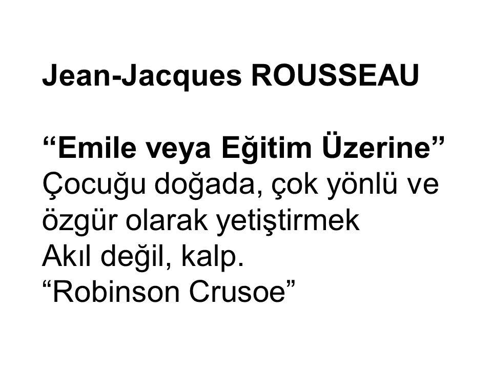 """Jean-Jacques ROUSSEAU """"Emile veya Eğitim Üzerine"""" Çocuğu doğada, çok yönlü ve özgür olarak yetiştirmek Akıl değil, kalp. """"Robinson Crusoe"""""""