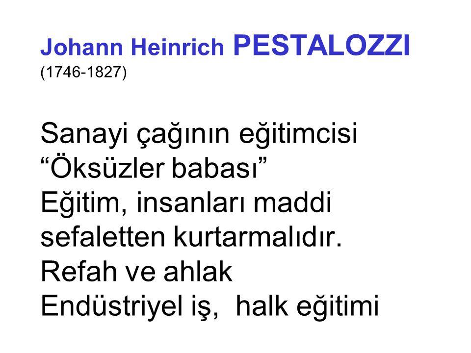 """Johann Heinrich PESTALOZZI (1746-1827) Sanayi çağının eğitimcisi """"Öksüzler babası"""" Eğitim, insanları maddi sefaletten kurtarmalıdır. Refah ve ahlak En"""