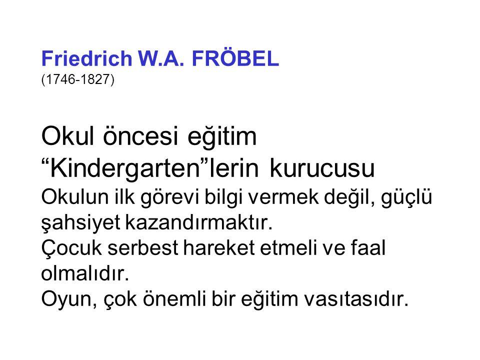 """Friedrich W.A. FRÖBEL (1746-1827) Okul öncesi eğitim """"Kindergarten""""lerin kurucusu Okulun ilk görevi bilgi vermek değil, güçlü şahsiyet kazandırmaktır."""