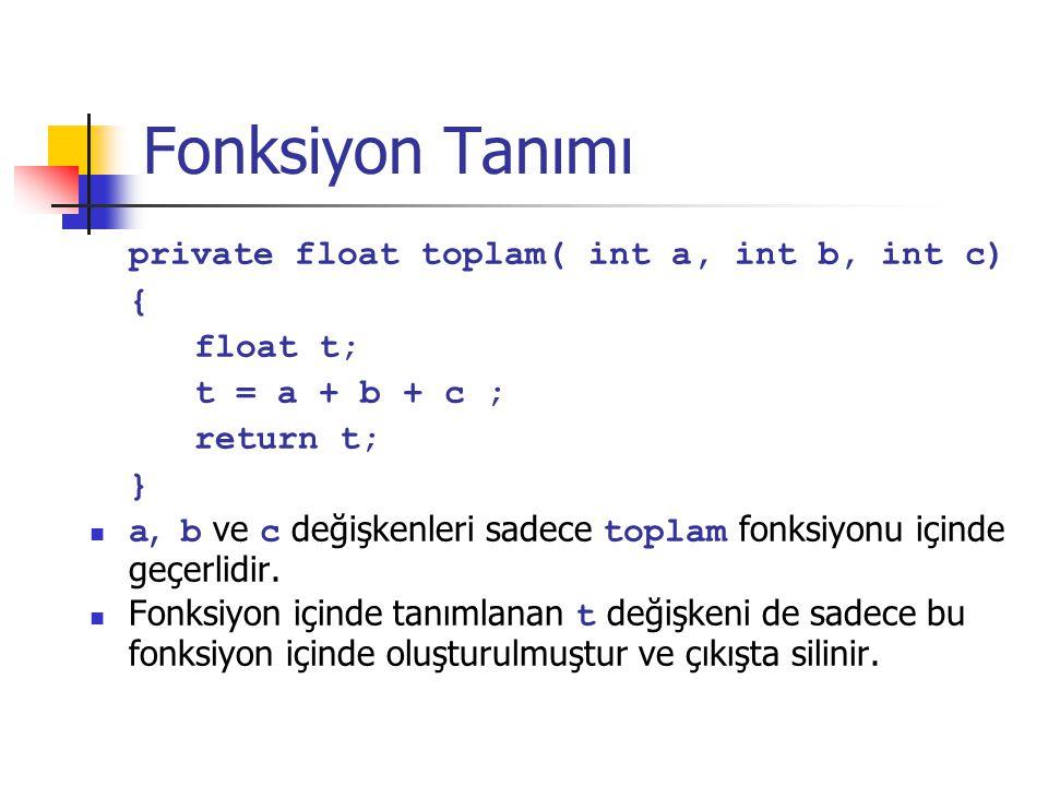 Fonksiyon Tanımı private float toplam( int a, int b, int c) { float t; t = a + b + c ; return t; } a, b ve c değişkenleri sadece toplam fonksiyonu içinde geçerlidir.