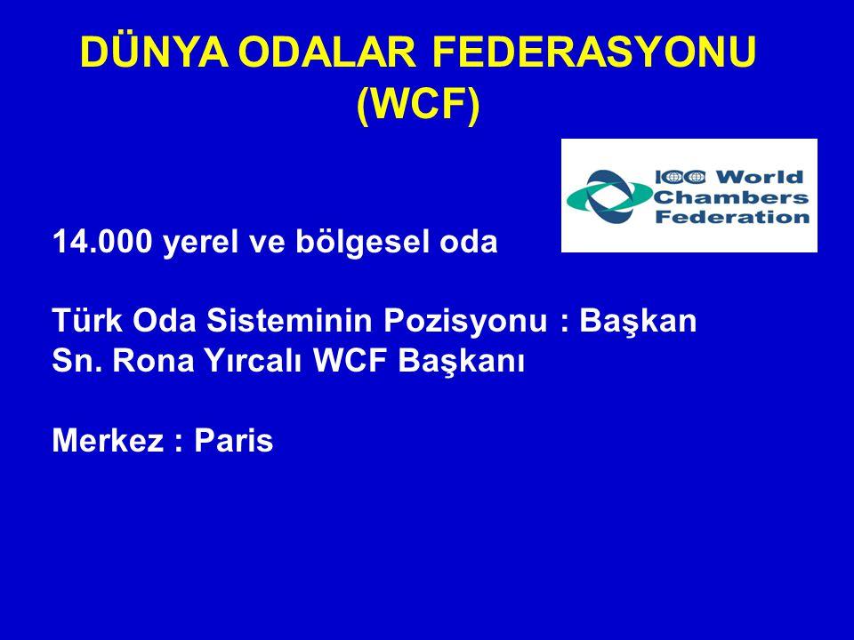 DÜNYA ODALAR FEDERASYONU (WCF) 14.000 yerel ve bölgesel oda Türk Oda Sisteminin Pozisyonu : Başkan Sn. Rona Yırcalı WCF Başkanı Merkez : Paris