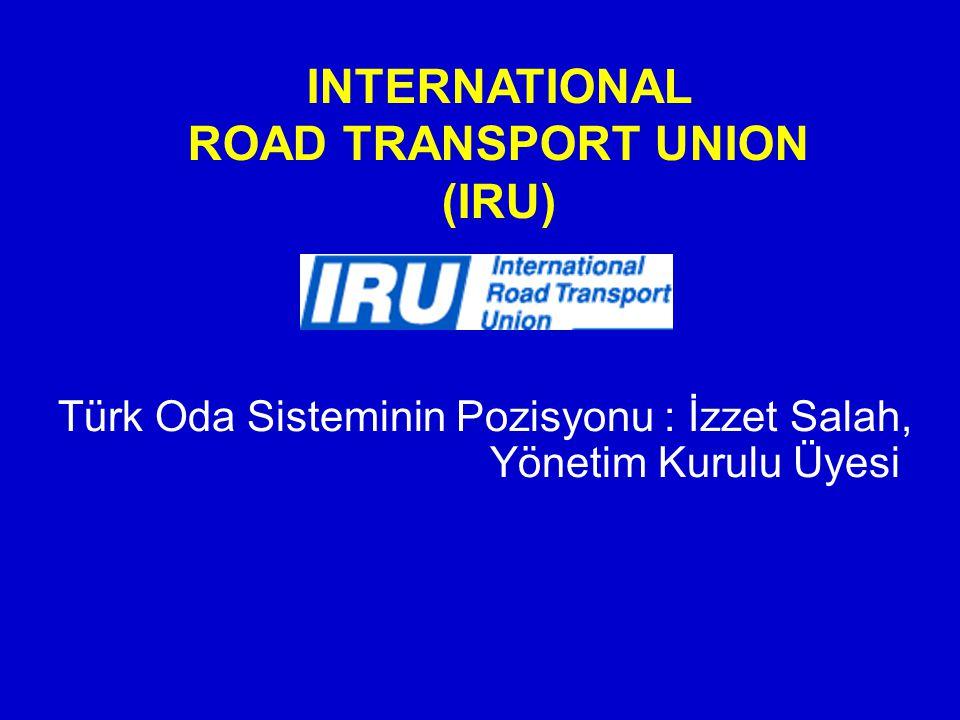 INTERNATIONAL ROAD TRANSPORT UNION (IRU) Türk Oda Sisteminin Pozisyonu : İzzet Salah, Yönetim Kurulu Üyesi