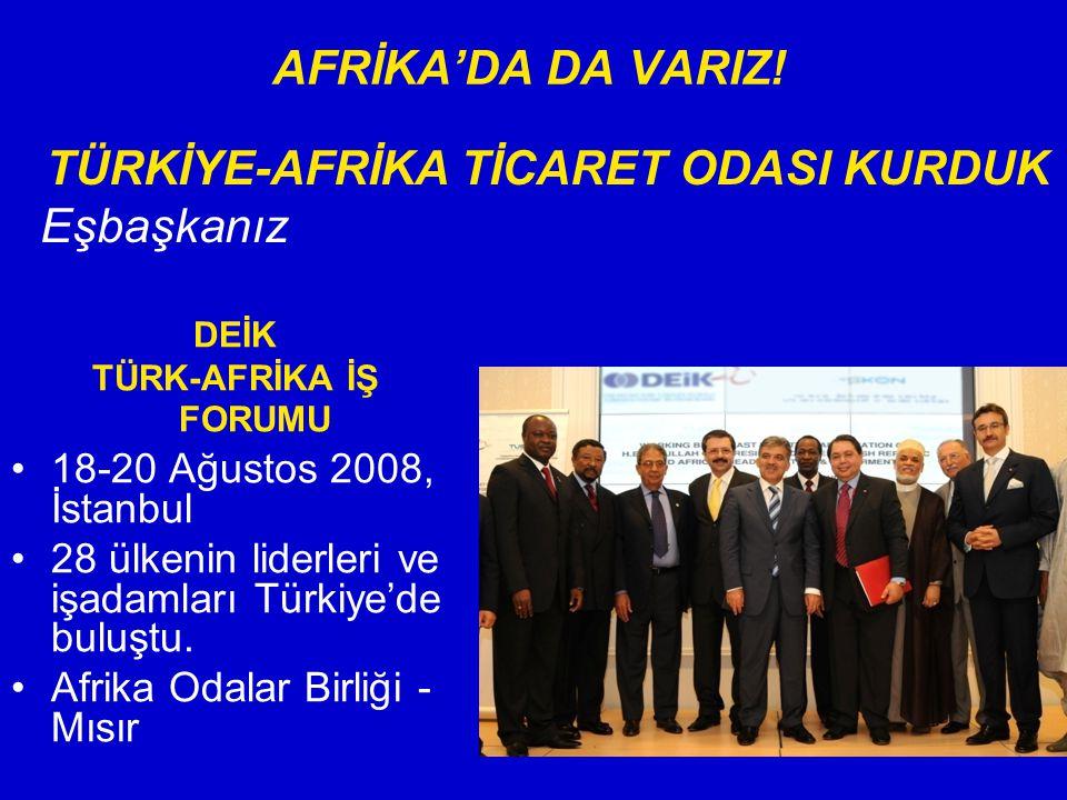 AFRİKA'DA DA VARIZ! DEİK TÜRK-AFRİKA İŞ FORUMU 18-20 Ağustos 2008, İstanbul 28 ülkenin liderleri ve işadamları Türkiye'de buluştu. Afrika Odalar Birli