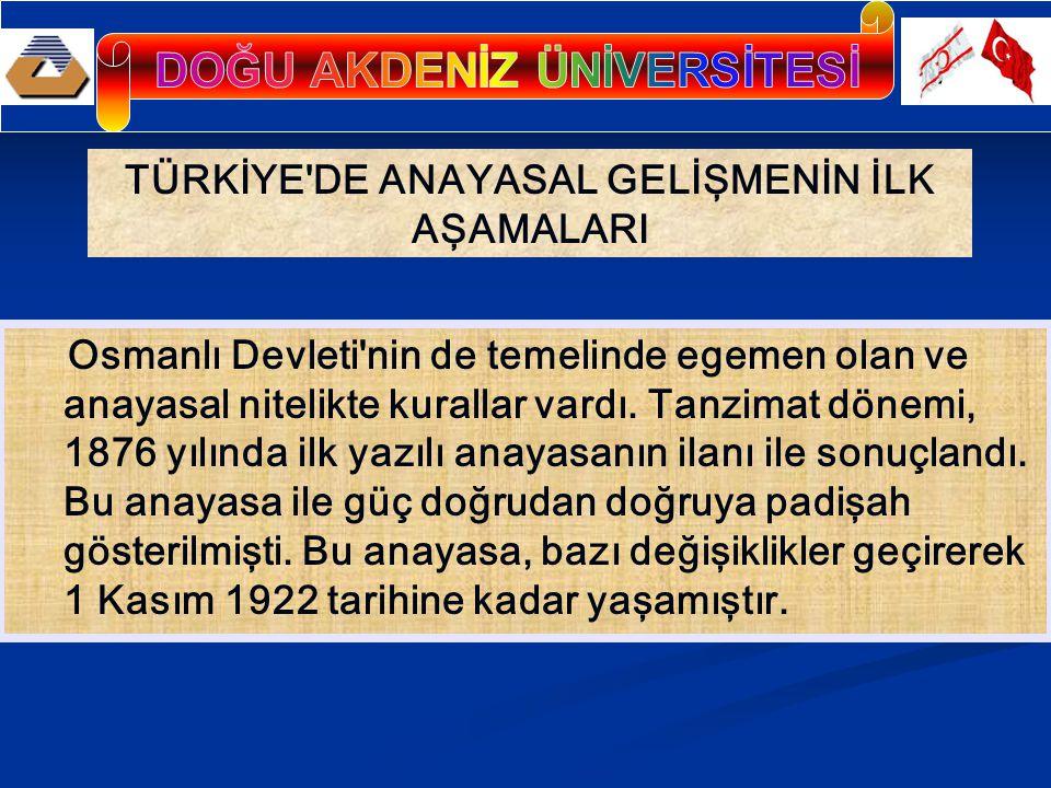TÜRKİYE'DE ANAYASAL GELİŞMENİN İLK AŞAMALARI Osmanlı Devleti'nin de temelinde egemen olan ve anayasal nitelikte kurallar vardı. Tanzimat dönemi, 1876
