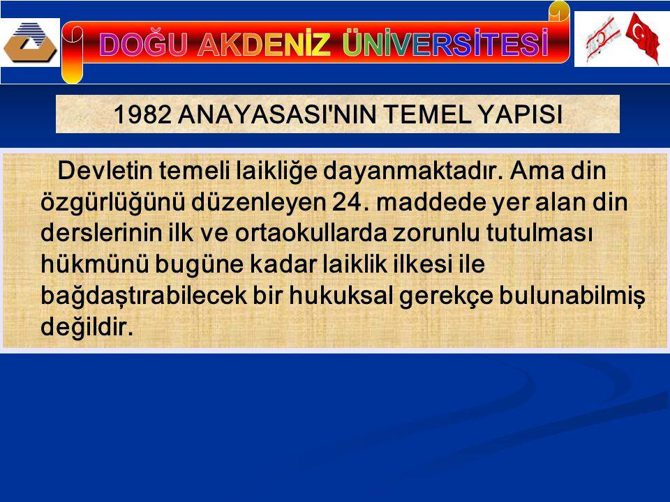 1982 ANAYASASI'NIN TEMEL YAPISI Devletin temeli laikliğe dayanmaktadır. Ama din özgürlüğünü düzenleyen 24. maddede yer alan din derslerinin ilk ve ort