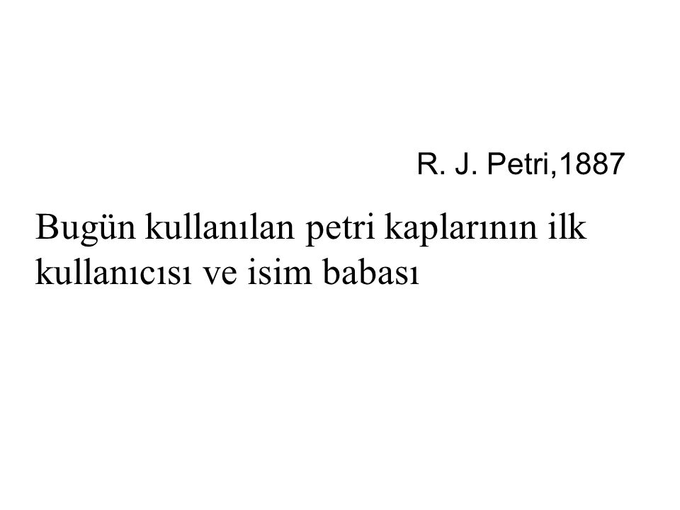 R. J. Petri,1887 Bugün kullanılan petri kaplarının ilk kullanıcısı ve isim babası