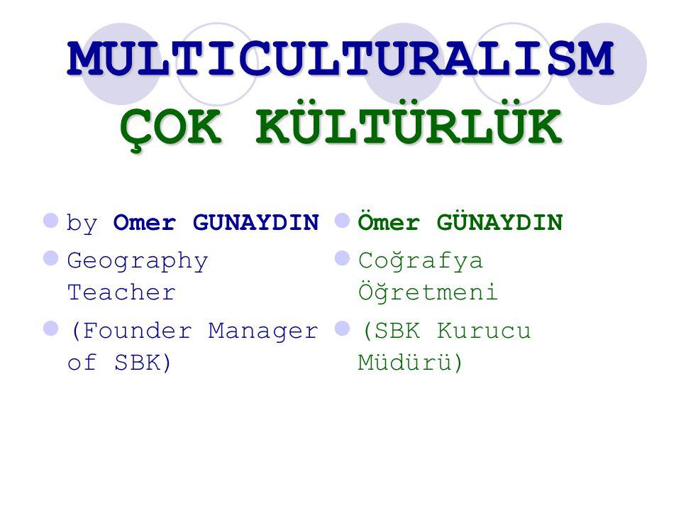 MULTICULTURALISM ÇOK KÜLTÜRLÜK by Omer GUNAYDIN Geography Teacher (Founder Manager of SBK) Ömer GÜNAYDIN Coğrafya Öğretmeni (SBK Kurucu Müdürü)