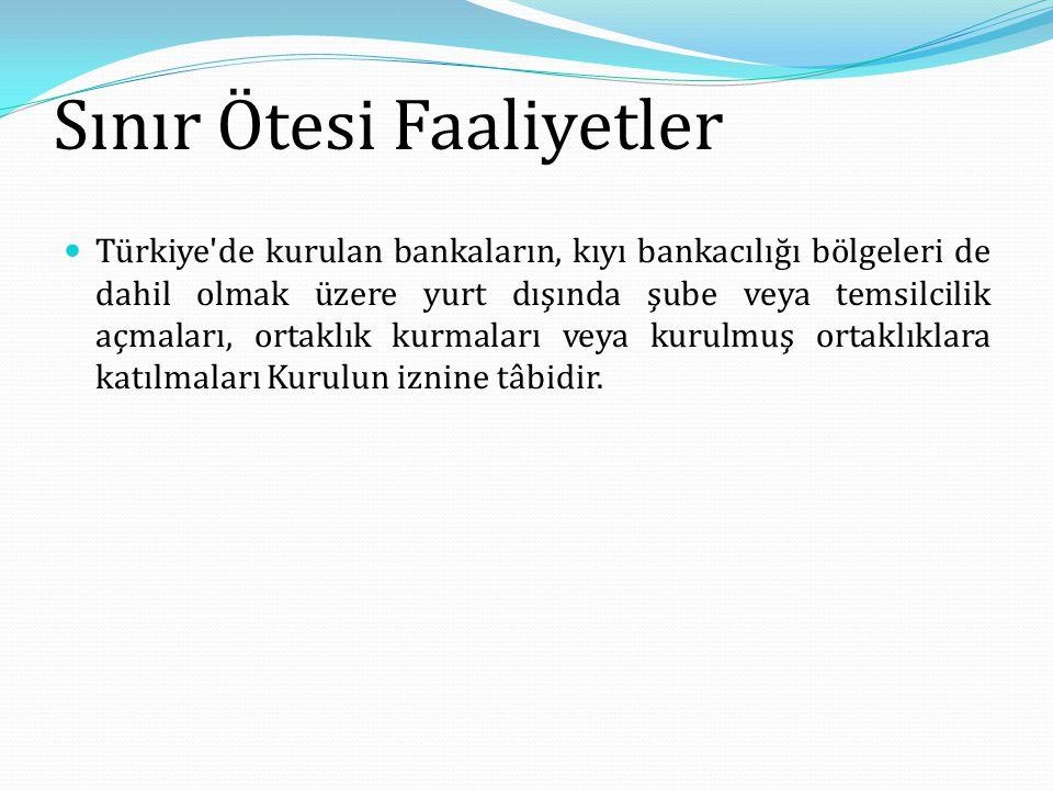 Sınır Ötesi Faaliyetler Türkiye'de kurulan bankaların, kıyı bankacılığı bölgeleri de dahil olmak üzere yurt dışında şube veya temsilcilik açmaları, or