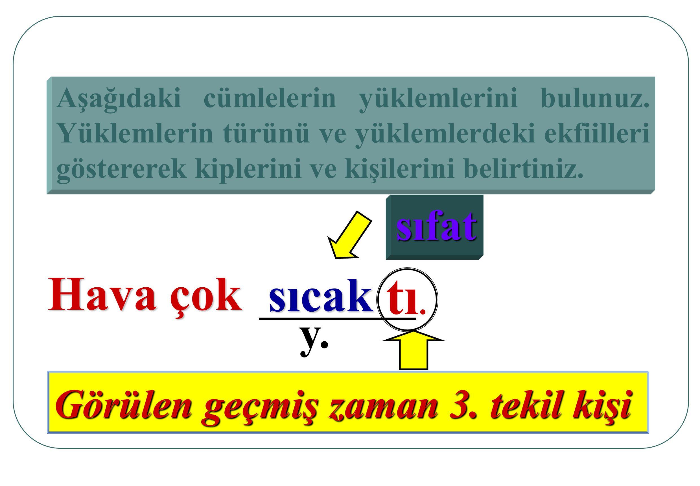 Aşağıdaki cümlelerin yüklemlerini bulunuz. Yüklemlerin türünü ve yüklemlerdeki ekfiileri göstererek kiplerini ve kişilerini belirtiniz. Hava çok sıcak