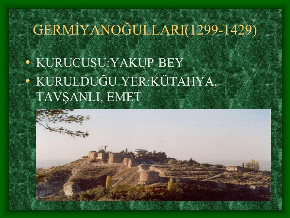GERMİYANOĞULLARI(1299-1429) KURUCUSU:YAKUP BEY KURULDUĞU YER:KÜTAHYA, TAVŞANLI, EMET
