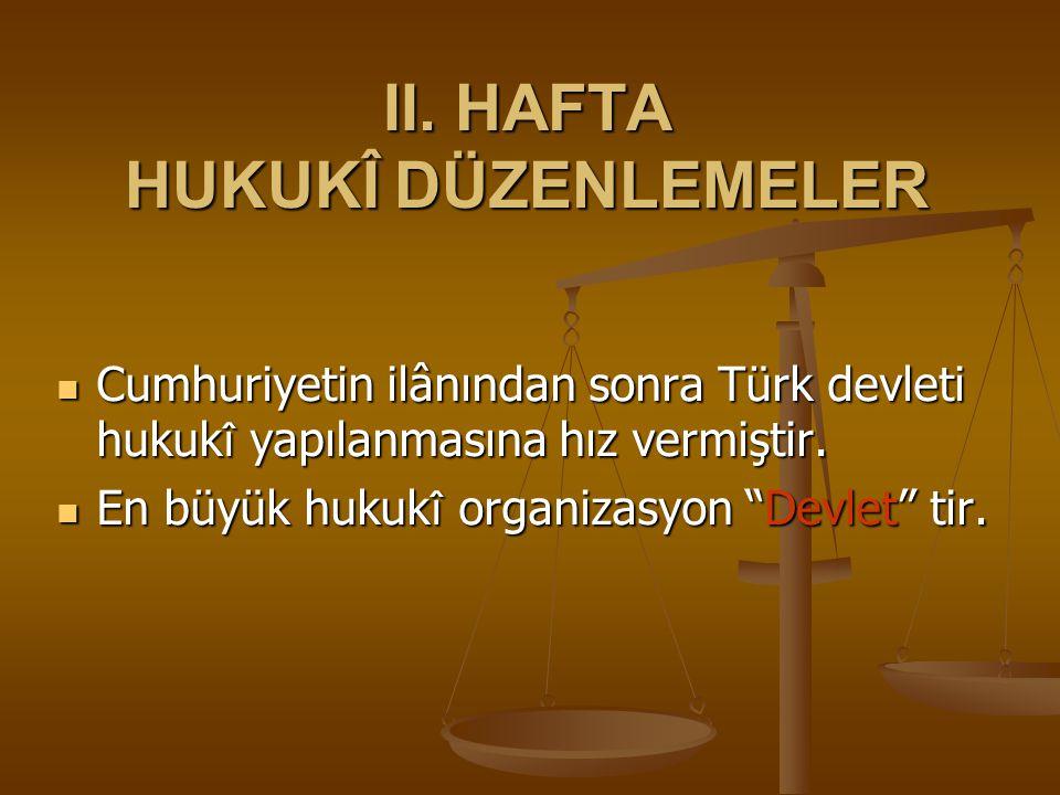II. HAFTA HUKUKÎ DÜZENLEMELER Cumhuriyetin ilânından sonra Türk devleti hukuk î yapılanmasına hız vermiştir. Cumhuriyetin ilânından sonra Türk devleti
