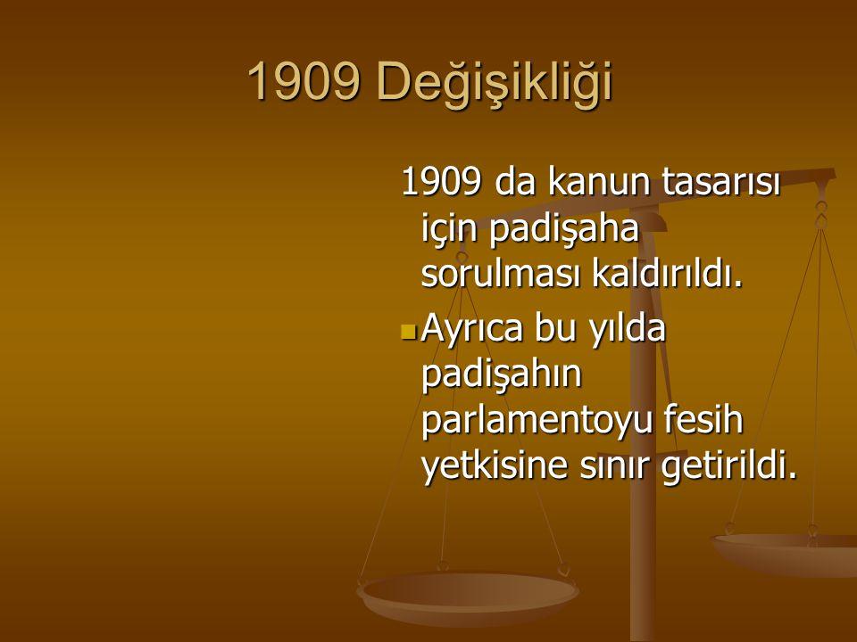 1909 Değişikliği 1909 da kanun tasarısı için padişaha sorulması kaldırıldı. Ayrıca bu yılda padişahın parlamentoyu fesih yetkisine sınır getirildi. Ay