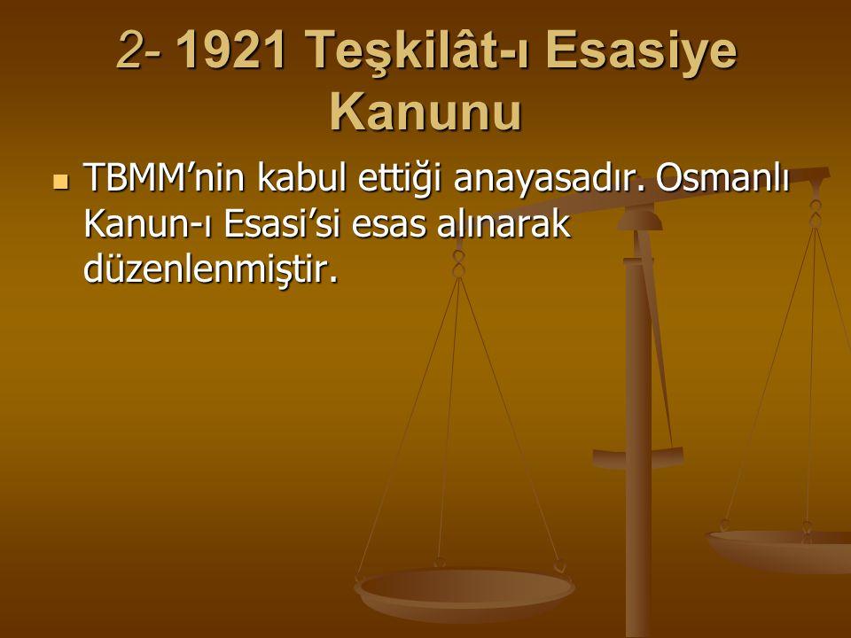 2- 1921 Teşkilât-ı Esasiye Kanunu TBMM'nin kabul ettiği anayasadır. Osmanlı Kanun-ı Esasi'si esas alınarak düzenlenmiştir. TBMM'nin kabul ettiği anaya