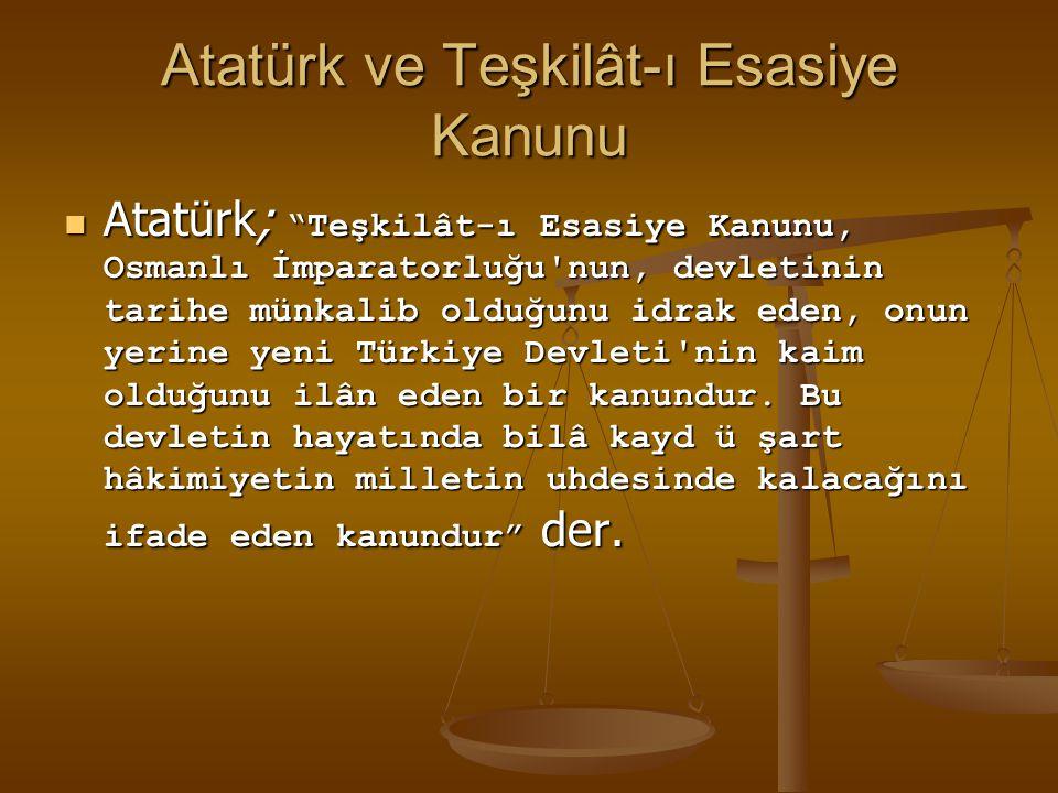 """Atatürk ve Teşkilât-ı Esasiye Kanunu Atatürk; """"Teşkilât-ı Esasiye Kanunu, Osmanlı İmparatorluğu'nun, devletinin tarihe münkalib olduğunu idrak eden, o"""