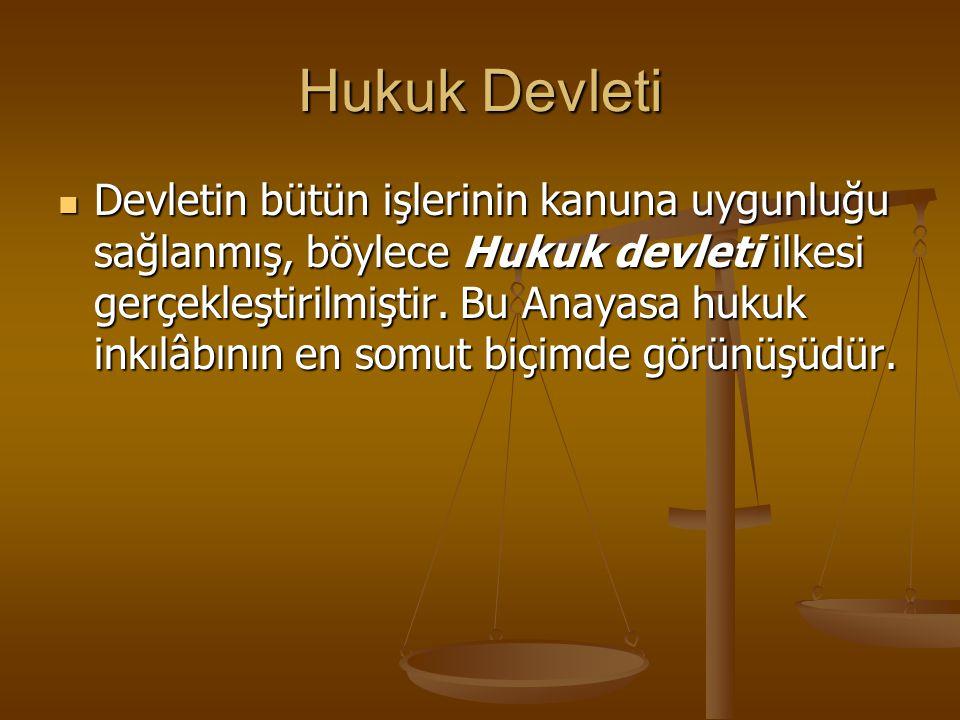 Hukuk Devleti Devletin bütün işlerinin kanuna uygunluğu sağlanmış, böylece Hukuk devleti ilkesi gerçekleştirilmiştir. Bu Anayasa hukuk inkılâbının en