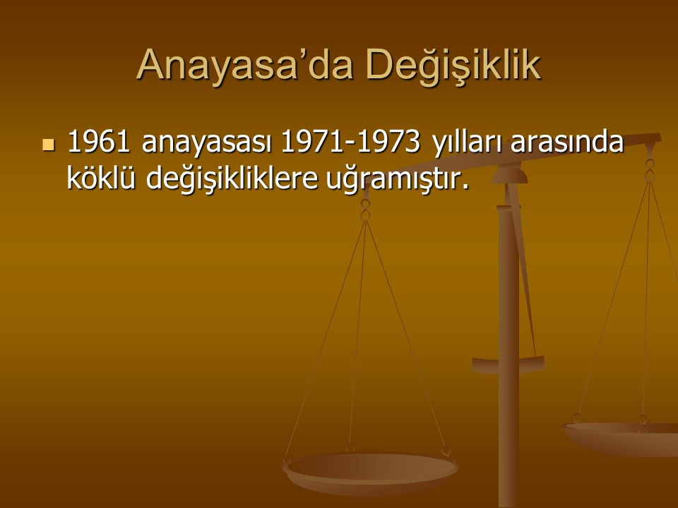 Anayasa'da Değişiklik 1961 anayasası 1971-1973 yılları arasında köklü değişikliklere uğramıştır. 1961 anayasası 1971-1973 yılları arasında köklü değiş