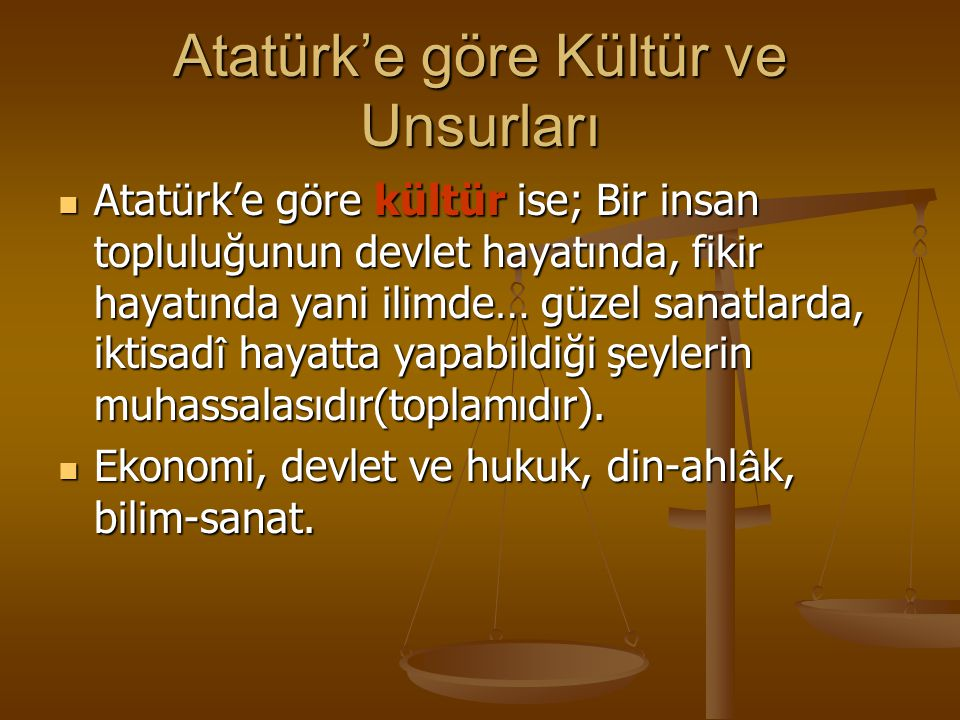 Atatürk'e göre Kültür ve Unsurları Atatürk'e göre kültür ise; Bir insan topluluğunun devlet hayatında, fikir hayatında yani ilimde… güzel sanatlarda,