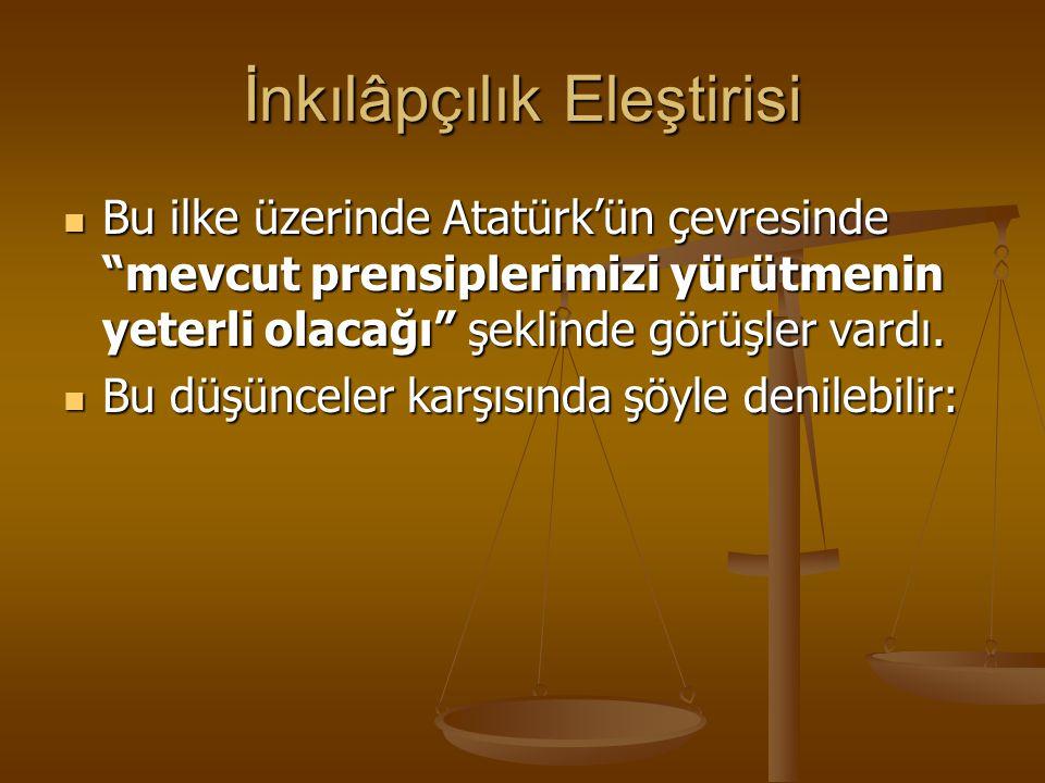 """İnkılâpçılık Eleştirisi Bu ilke üzerinde Atatürk'ün çevresinde """"mevcut prensiplerimizi yürütmenin yeterli olacağı"""" şeklinde görüşler vardı. Bu ilke üz"""