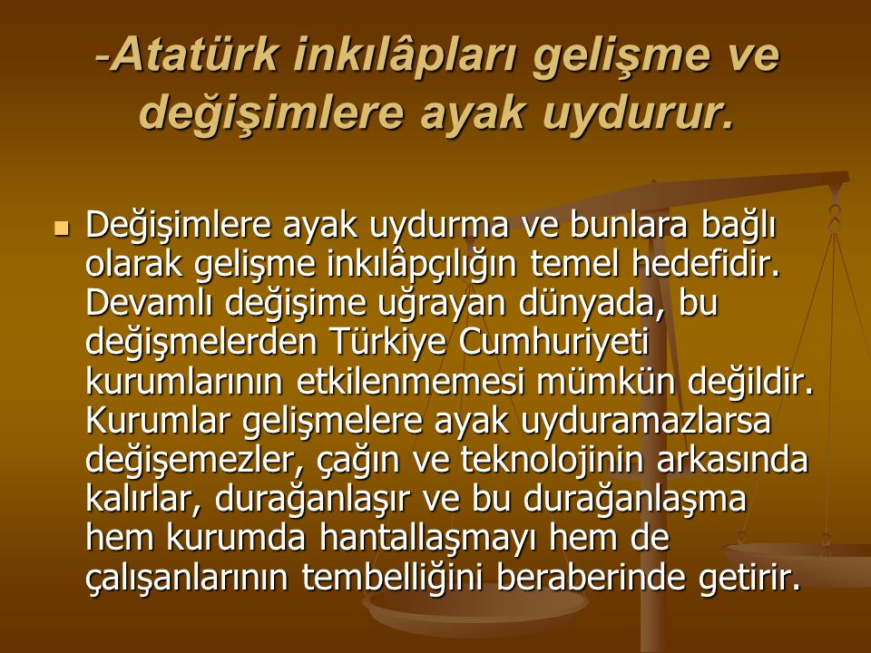 -Atatürk inkılâpları gelişme ve değişimlere ayak uydurur. Değişimlere ayak uydurma ve bunlara bağlı olarak gelişme inkılâpçılığın temel hedefidir. Dev