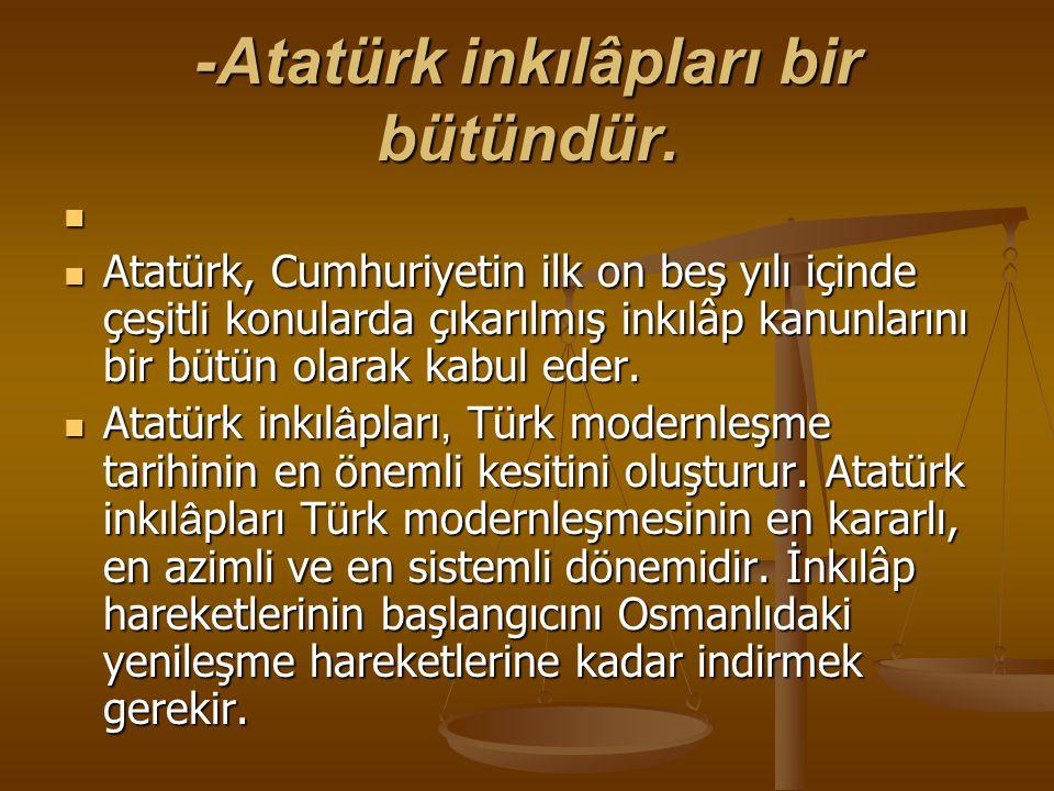 -Atatürk inkılâpları bir bütündür. Atatürk, Cumhuriyetin ilk on beş yılı içinde çeşitli konularda çıkarılmış inkılâp kanunlarını bir bütün olarak kabu