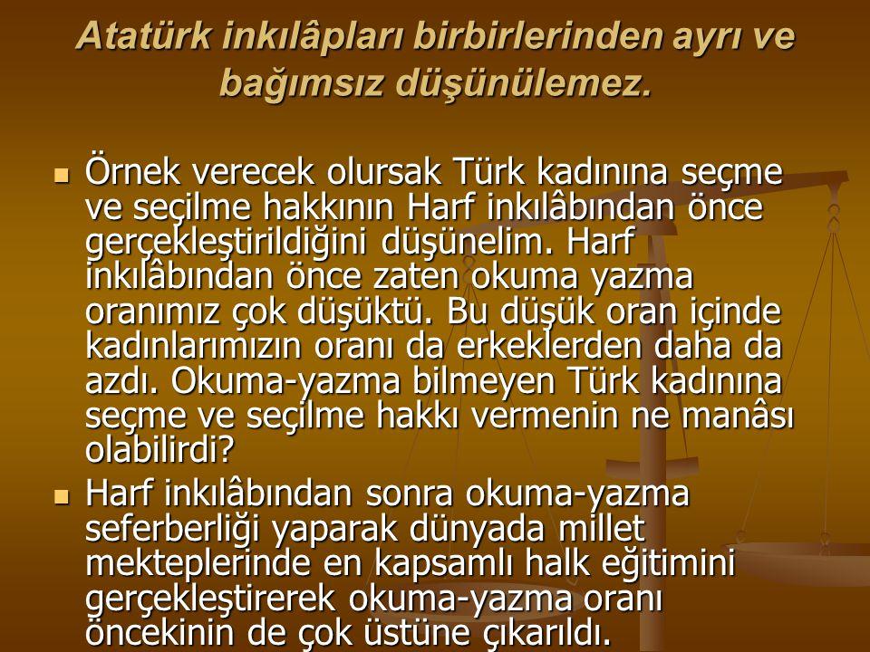 Atatürk inkılâpları birbirlerinden ayrı ve bağımsız düşünülemez. Örnek verecek olursak Türk kadınına seçme ve seçilme hakkının Harf inkılâbından önce