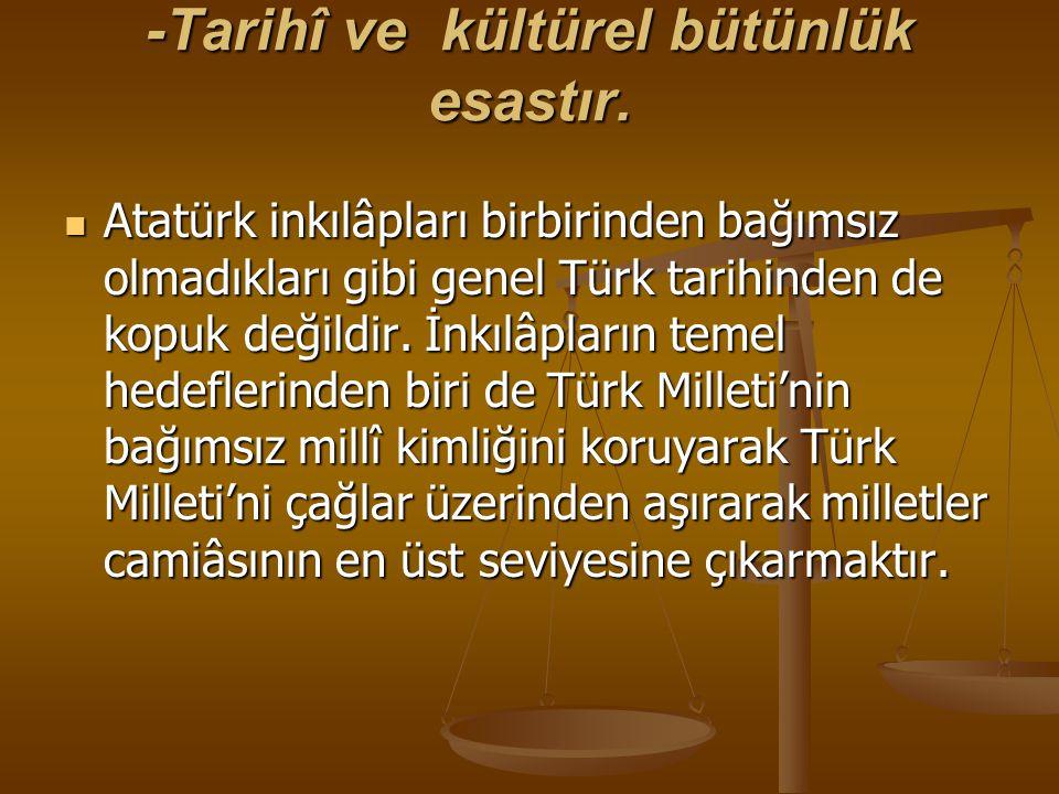 -Tarihî ve kültürel bütünlük esastır. Atatürk inkılâpları birbirinden bağımsız olmadıkları gibi genel Türk tarihinden de kopuk değildir. İnkılâpların