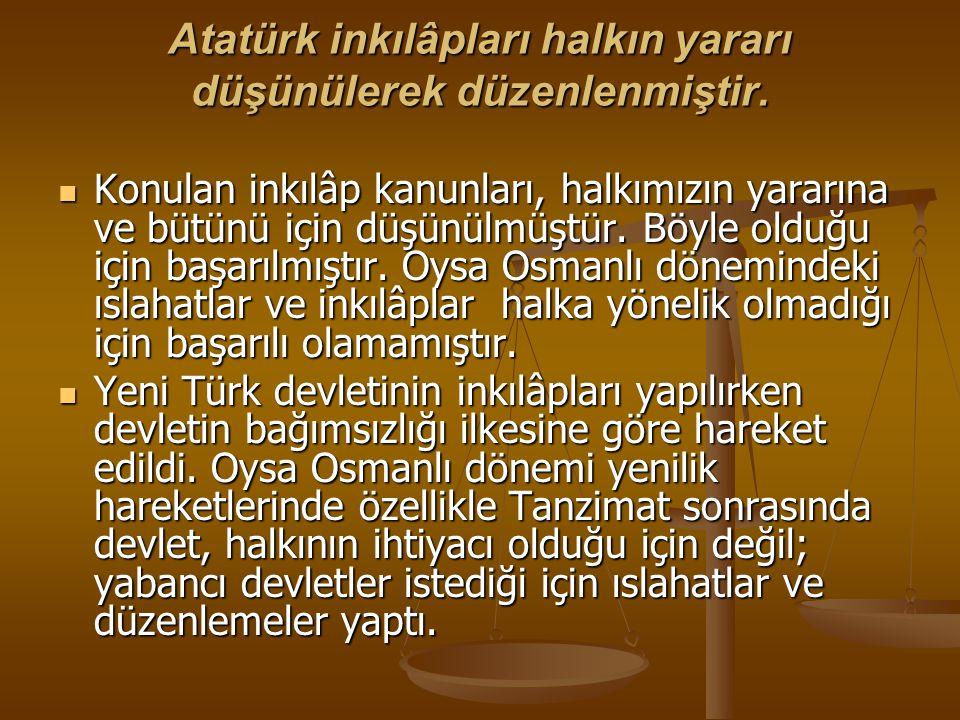 Atatürk inkılâpları halkın yararı düşünülerek düzenlenmiştir. Konulan inkılâp kanunları, halkımızın yararına ve bütünü için düşünülmüştür. Böyle olduğ