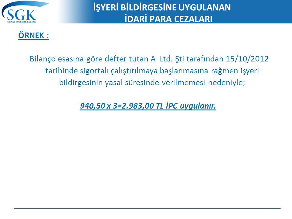 İŞYERİ BİLDİRGESİNE UYGULANAN İDARİ PARA CEZALARI ÖRNEK : Bilanço esasına göre defter tutan A Ltd. Şti tarafından 15/10/2012 tarihinde sigortalı çalış