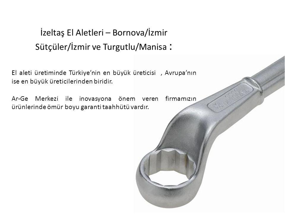 İzeltaş El Aletleri – Bornova/İzmir Sütçüler/İzmir ve Turgutlu/Manisa : El aleti üretiminde Türkiye'nin en büyük üreticisi, Avrupa'nın ise en büyük üreticilerinden biridir.