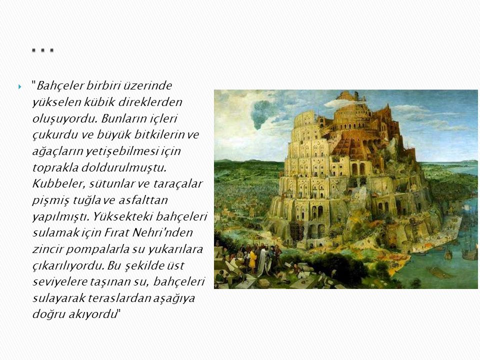  Milattan önce 7. yüzyılda Babil kralı Nebukadnezar tarafından yaptırılmıştır. Babil'in çorak Mezopotamya çölünün ortasında, ağaçlar, akan sular ve e
