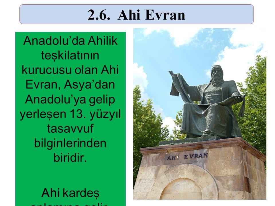 25 2.6. Ahi Evran Anadolu'da Ahilik teşkilatının kurucusu olan Ahi Evran, Asya'dan Anadolu'ya gelip yerleşen 13. yüzyıl tasavvuf bilginlerinden biridi