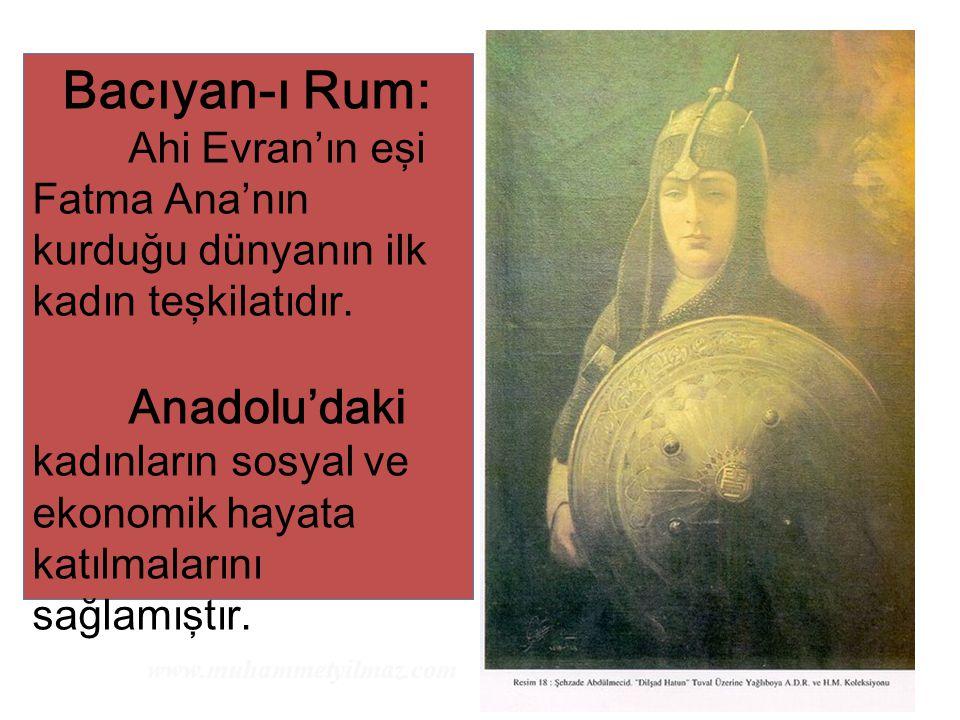 Bacıyan-ı Rum: Ahi Evran'ın eşi Fatma Ana'nın kurduğu dünyanın ilk kadın teşkilatıdır. Anadolu'daki kadınların sosyal ve ekonomik hayata katılmalarını