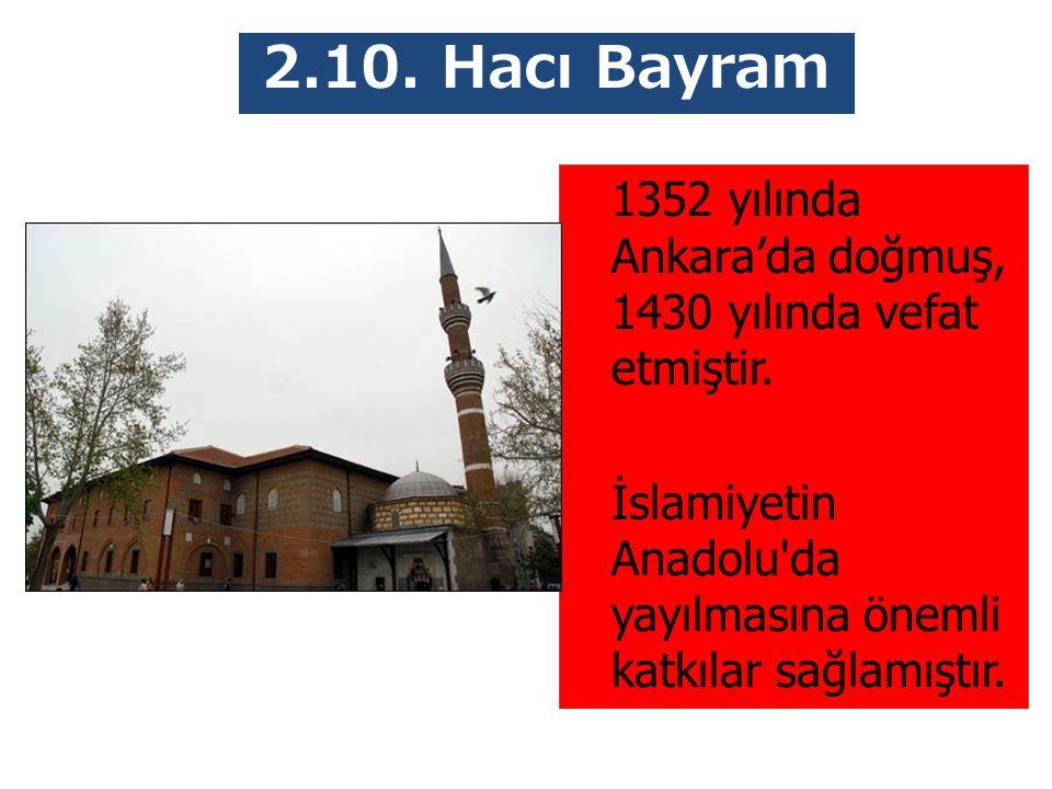 2.10. Hacı Bayram Veli 1352 yılında Ankara'da doğmuş, 1430 yılında vefat etmiştir. İslamiyetin Anadolu'da yayılmasına önemli katkılar sağlamıştır.